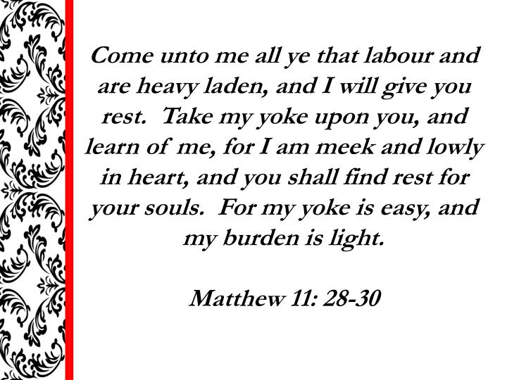 Come unto me all ye that labour and are heavy laden, and I will give you rest.  Take my yoke upon you, and learn of me, for I am meek and lowly in heart, and you shall find rest for your souls.  For my yoke is easy, and my burden is light.