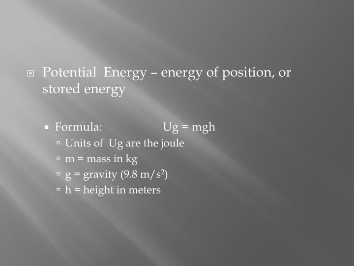Potential  Energy – energy of position, or stored energy