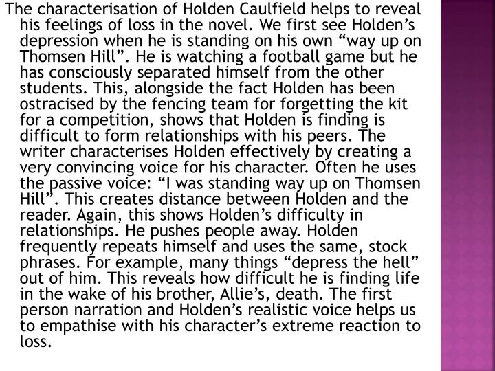 """The characterisation of Holden Caulfield helps to reveal his feelings of loss in the novel. We first see Holden's depression when he is standing on his own """"way up on Thomsen Hill"""". He is watching a football game but he has consciously separated himself from the other students. This, alongside the fact Holden has been ostracised by the fencing team for forgetting the kit for a competition, shows that Holden is finding is difficult to form relationships with his peers. The writer characterises Holden effectively by creating a very convincing voice for his character. Often he uses the passive voice: """"I was standing way up on Thomsen Hill"""". This creates distance between Holden and the reader. Again, this shows Holden's difficulty in relationships. He pushes people away. Holden frequently repeats himself and uses the same, stock phrases. For example, many things """"depress the hell"""" out of him. This reveals how difficult he is finding life in the wake of his brother, Allie's, death. The first person narration and Holden's realistic voice helps us to empathise with his character's extreme reaction to loss."""