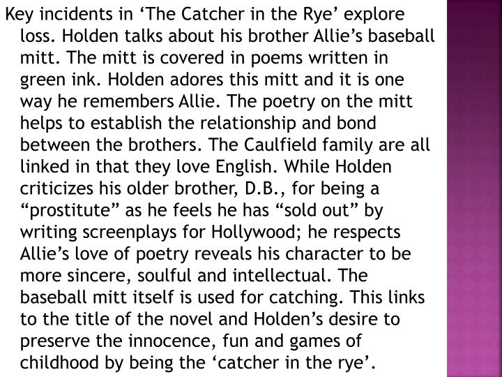 """Key incidents in 'The Catcher in the Rye' explore loss. Holden talks about his brother Allie's baseball mitt. The mitt is covered in poems written in green ink. Holden adores this mitt and it is one way he remembers Allie. The poetry on the mitt helps to establish the relationship and bond between the brothers. The Caulfield family are all linked in that they love English. While Holden criticizes his older brother, D.B., for being a """"prostitute"""" as he feels he has """"sold out"""" by writing screenplays for Hollywood; he respects Allie's love of poetry reveals his character to be more sincere, soulful and intellectual. The baseball mitt itself is used for catching. This links to the title of the novel and Holden's desire to preserve the innocence, fun and games of childhood by being the 'catcher in the rye'."""