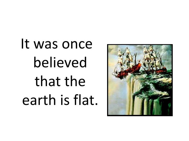 It was once believed that the earth is flat.