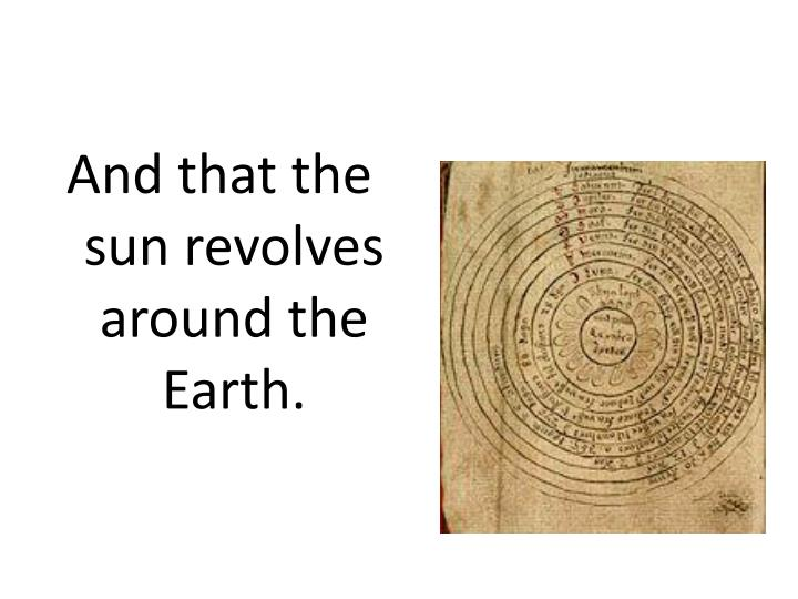 And that the sun revolves around the Earth.