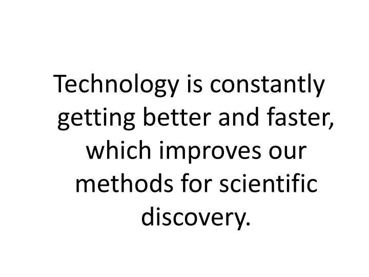 Technology is constantly getting better and faster, which improves our methods for scientific discovery.