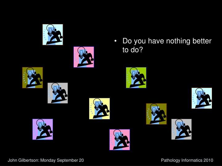 Do you have nothing better to do?