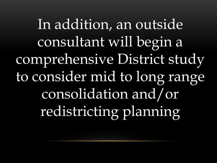 In addition, an outside consultant will begin a comprehensive District study to consider mid to long range consolidation and/or redistricting planning