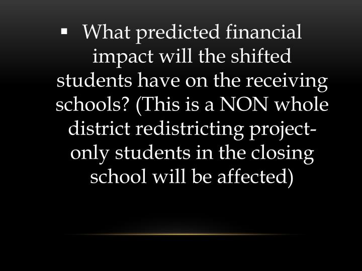 What predicted financial impact will the shifted students have on the receiving schools? (This is a NON whole district redistricting project-only students in the closing school will be affected)