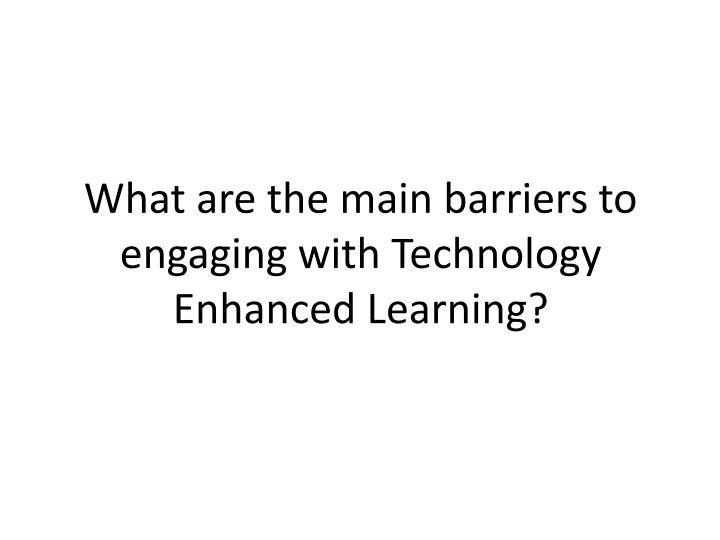 What are the main barriers to engaging with Technology Enhanced Learning?