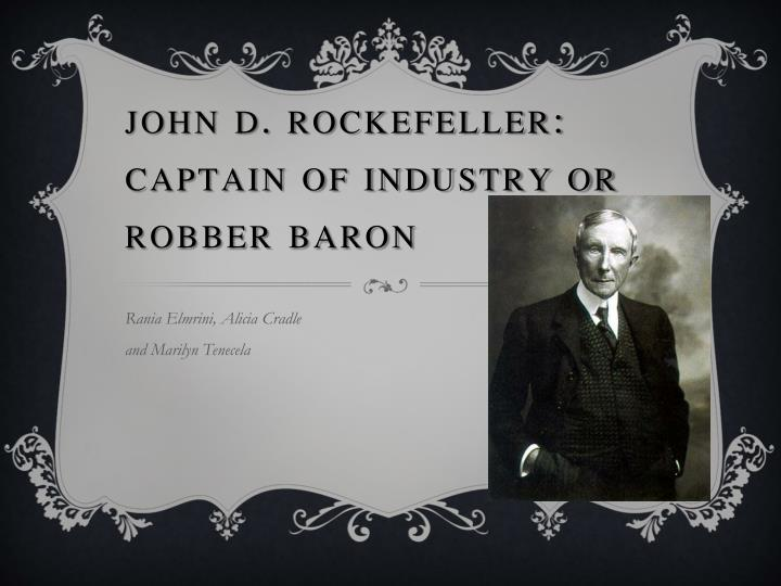 rockefeller robber baron essay captain of industry or robber baron: jp morgan jp morgan was a post-civil war captain of industry, separating him from the other greats such as cornelius vanderbilt, john d rockefeller, and andrew carnegie because of his motives and his upbringing.