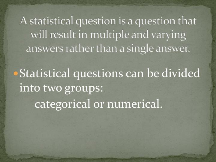 A statistical question is a question that will result in multiple and varying answers rather than a ...