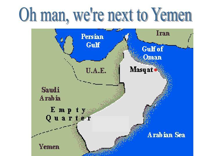 Oh man, we're next to Yemen