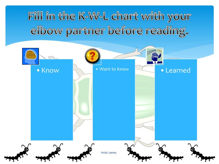 Fill in the k w l chart with your elbow partner before reading