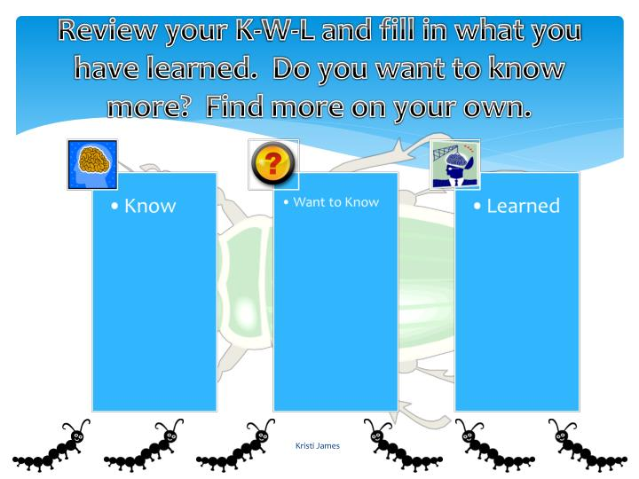 Review your K-W-L and fill in what you have learned.  Do you want to know more?  Find more on your own.