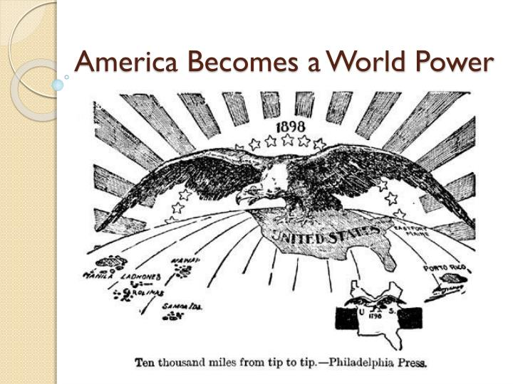 america becomes a world power essay Is america an imperial power by states first became a formal colonial empire by toward other parts of the world america's desire for power.