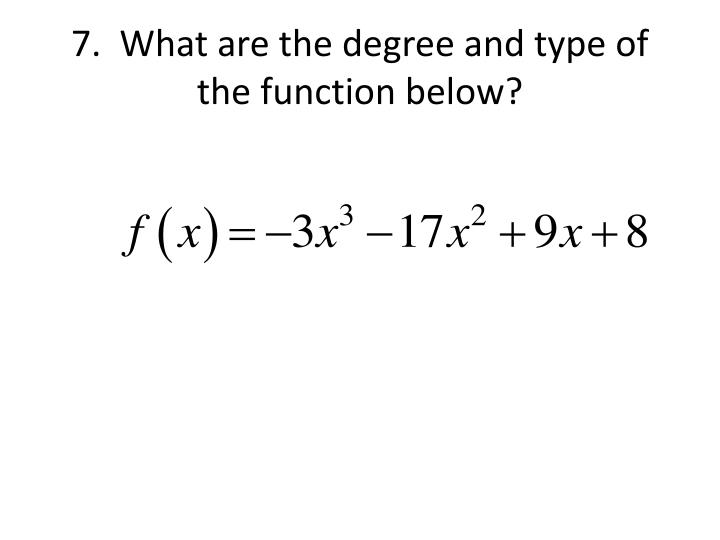 7.  What are the degree and type of the function below?