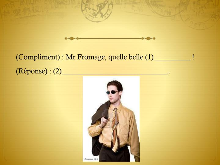 (Compliment) : Mr Fromage, quelle belle (1)__________ !