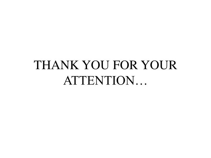 THANK YOU FOR YOUR ATTENTION…
