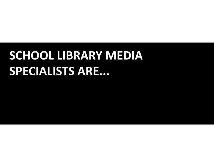 SCHOOL LIBRARY MEDIA SPECIALISTS ARE...