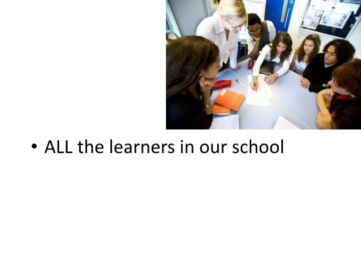 ALL the learners in our school