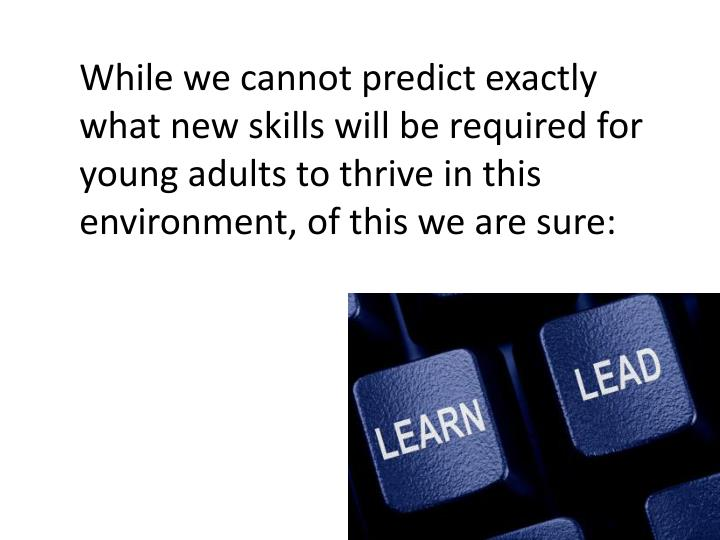 While we cannot predict exactly what new skills will be required for young adults to thrive in this environment, of this we are sure: