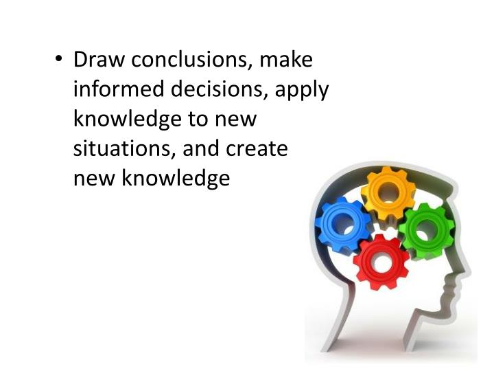 Draw conclusions, make informed decisions, apply knowledge to new situations, and create new knowledge