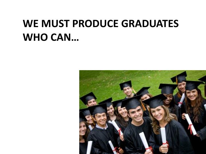 We must produce graduates who can…