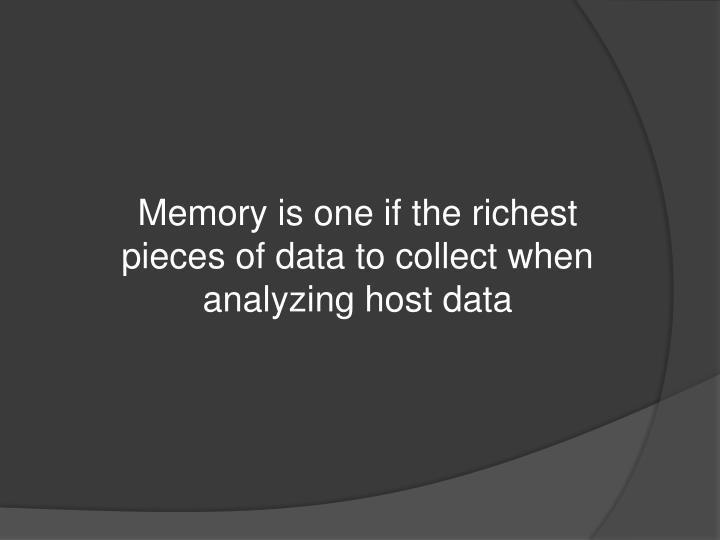 Memory is one if the richest pieces of data to collect when analyzing host data