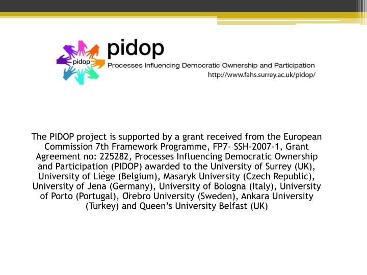 The PIDOP project is supported by a grant received from the European Commission 7th Framework Programme, FP7- SSH-2007-1, Grant Agreement no: 225282, Processes Influencing Democratic Ownership and Participation (PIDOP) awarded to the University of Surrey (UK), University of