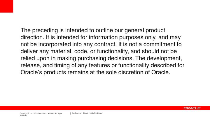 The preceding is intended to outline our general product direction. It is intended for information purposes only, and may not be incorporated into any contract. It is not a commitment to deliver any material, code, or functionality, and should not be relied upon in making purchasing decisions. The development, release, and timing of any features or functionality described for Oracle