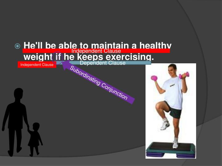 He'll be able to maintain a healthy weight if he keeps exercising.