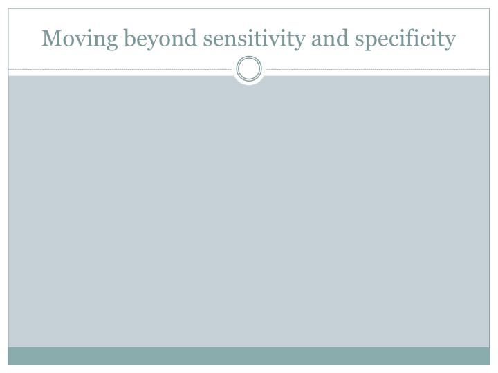 Moving beyond sensitivity and specificity