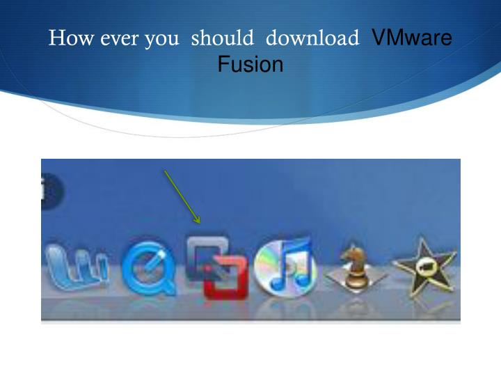 How ever you should download vmware fusion