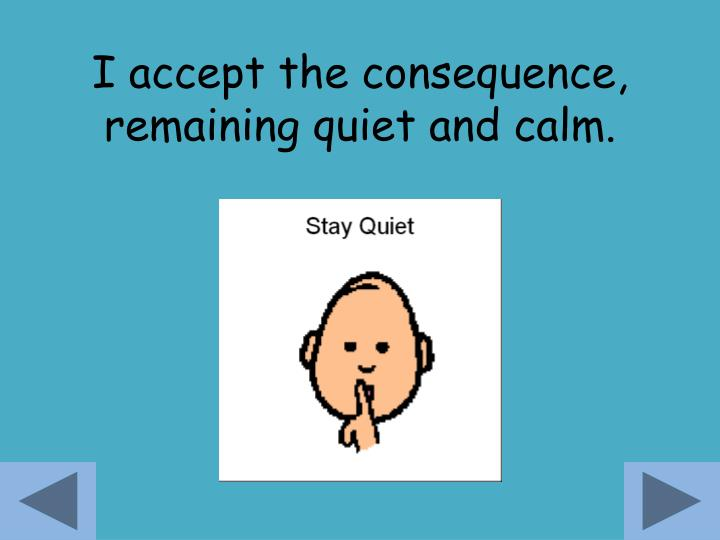 I accept the consequence, remaining quiet and calm.