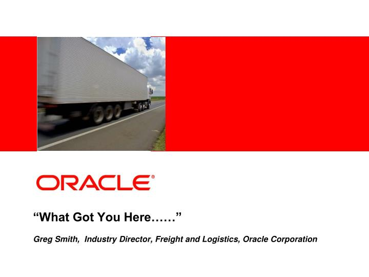 what got you here greg smith industry director freight and logistics oracle corporation n.