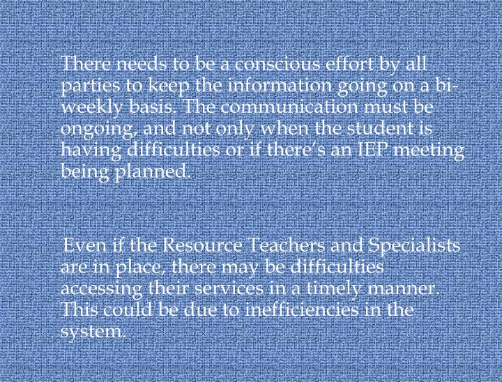 There needs to be a conscious effort by all parties to keep the information going on a bi-weekly basis. The communication must be ongoing, and not only when the student is having difficulties or if there's an IEP meeting being planned.