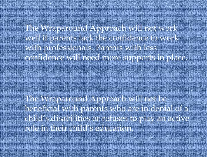 The Wraparound Approach will not work well if parents lack the confidence to work with professionals. Parents with less confidence will need more supports in place.
