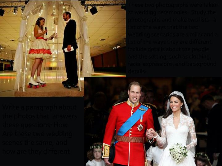 These two photographs were taken  at wedding ceremonies.  Study the photographs and make two lists– a list of the ways that the two wedding scenarios are similar and a list of the ways they are different.  Include details about the people and the setting, such as clothing, facial expressions, and background details.