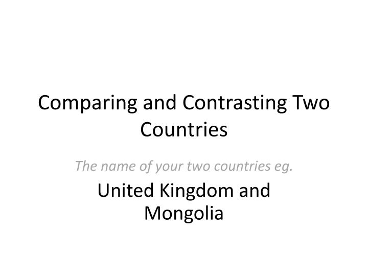 compare and contrast your native country No two governments, past or present, are exactly the same however, it is possible to examine the similarities and differences among political and economic systems and categorize different forms of government.