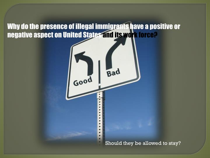 Why do the presence of illegal immigrants have a positive or negative aspect on United States