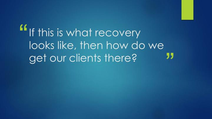 If this is what recovery looks like, then how do we get our clients there?