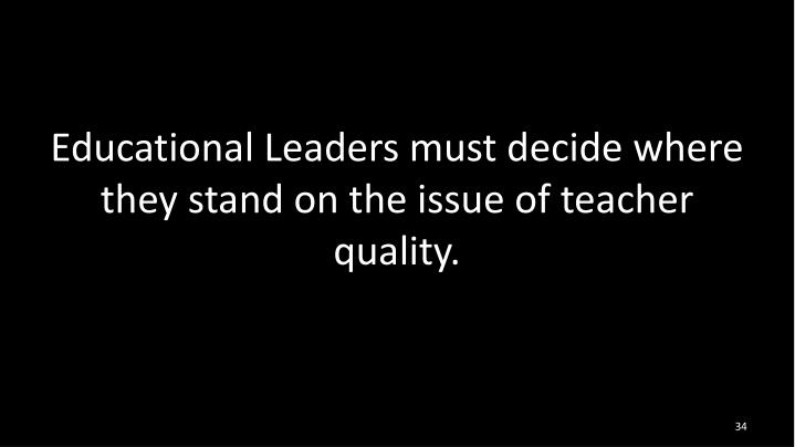 Educational Leaders must decide where they stand on the issue of teacher quality.