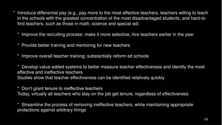 *  Introduce differential pay (e.g., pay more to the most effective teachers, teachers willing to teach in the schools with the greatest concentration of the most disadvantaged students, and hard-to-find teachers, such as those in math, science and special