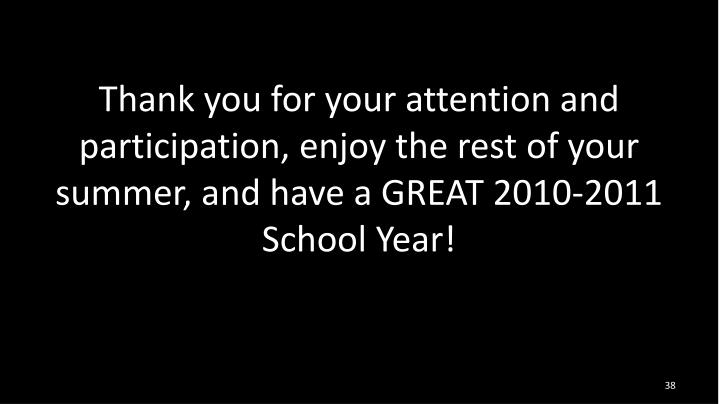 Thank you for your attention and participation, enjoy the rest of your summer, and have a GREAT 2010-2011 School Year!