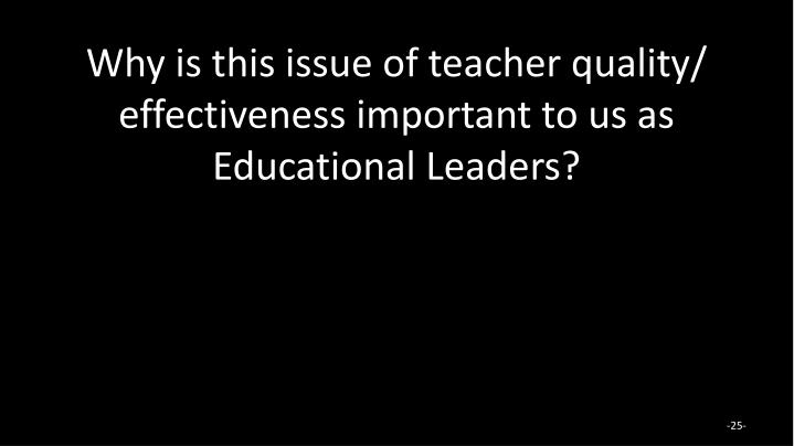 Why is this issue of teacher quality/ effectiveness important to us as Educational Leaders?