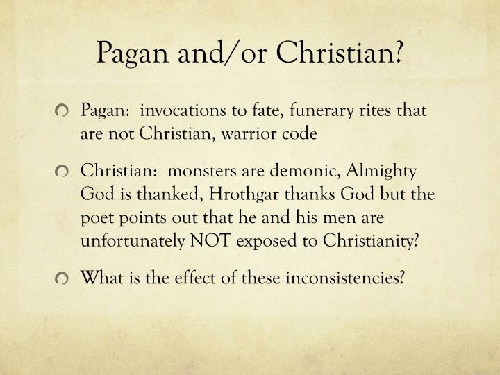 beowulf pagan values tied with christianity In addition, the pagan concept of fate becomes rather hopelessly confused with god's will, so that sometimes beowulf (and the narrator) seems to believe he can affect fate through his courage, while at others either beowulf or the narrator attributes his success solely to god's favor.