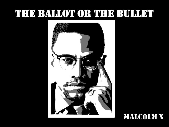 "the ballot or the bullet by ""the ballot or the bullet"": malcolm x, april 3, 1964 ballot or the bullet the ballot or the bullet if you're afraid to use an expression like that, you."