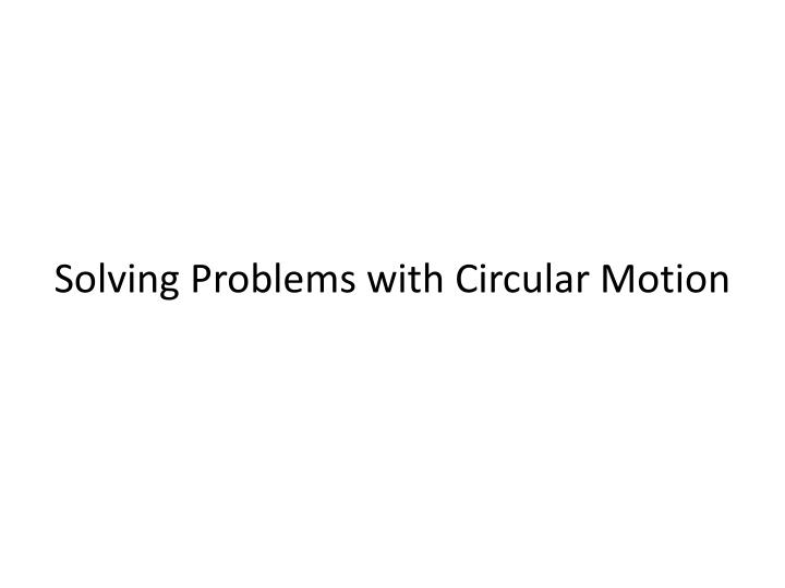 Solving Problems with Circular Motion