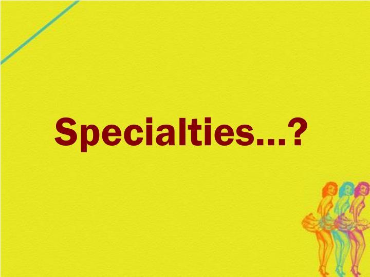 Specialties…?