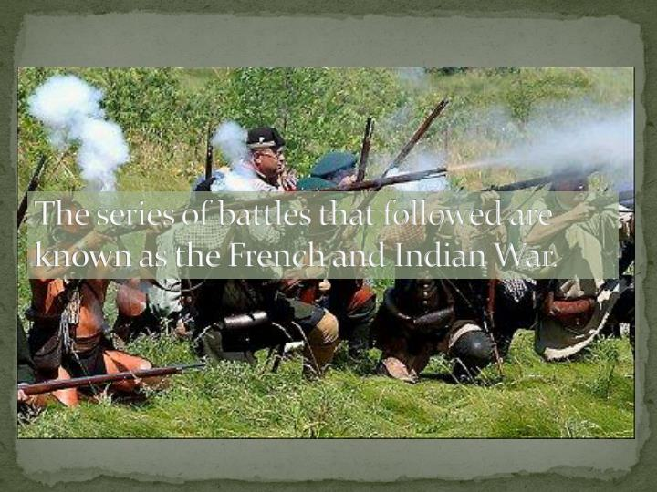 The series of battles that followed are known as the French and Indian War.