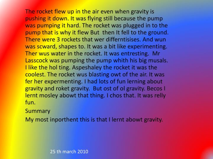 The rocket flew up in the air even when gravity is pushing it down. It was flying still because the pump was pumping it hard. The rocket was plugged in to the  pump that is why it flew But  then It fell to the ground. There were 3 rockets that