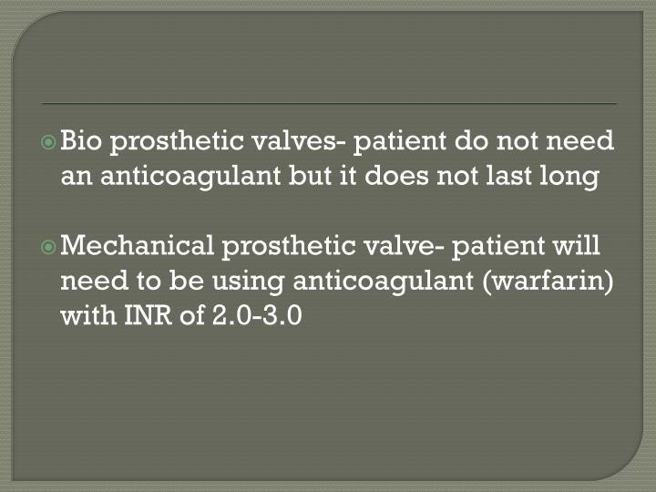 Bio prosthetic valves- patient do not need an anticoagulant but it does not last long